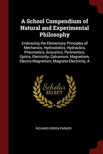 9781375615808: A School Compendium of Natural and Experimental Philosophy: Embracing the Elementary Principles of Mechanics, Hydrostatics, Hydraulics, Pneumatics, ... Electro-Magnetism, Magneto-Electricity, A