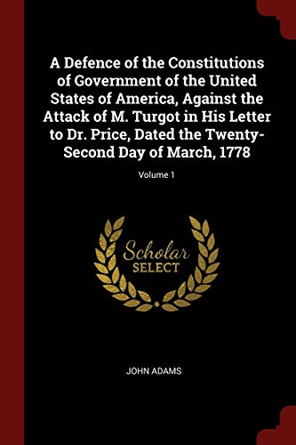 9781375635516: A Defence of the Constitutions of Government of the United States of America, Against the Attack of M. Turgot in His Letter to Dr. Price, Dated the Twenty-Second Day of March, 1778; Volume 1