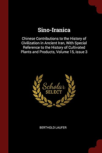 9781375635684: Sino-Iranica: Chinese Contributions to the History of Civilization in Ancient Iran, With Special Reference to the History of Cultivated Plants and Products, Volume 15, issue 3