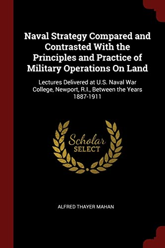 9781375636407: Naval Strategy Compared and Contrasted With the Principles and Practice of Military Operations On Land: Lectures Delivered at U.S. Naval War College, Newport, R.I., Between the Years 1887-1911