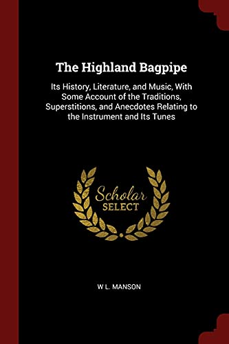 The Highland Bagpipe: Its History, Literature, and: Manson, W. L.