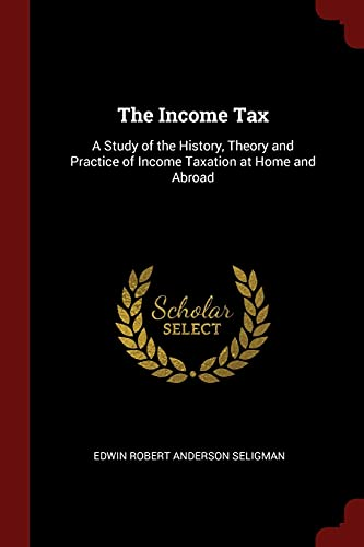 9781375661072: The Income Tax: A Study of the History, Theory and Practice of Income Taxation at Home and Abroad