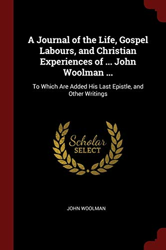 9781375676366: A Journal of the Life, Gospel Labours, and Christian Experiences of ... John Woolman ...: To Which Are Added His Last Epistle, and Other Writings