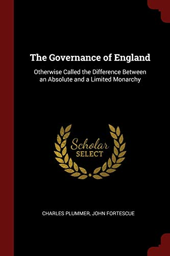 The Governance of England: Otherwise Called the Difference Between an Absolute and a Limited ...