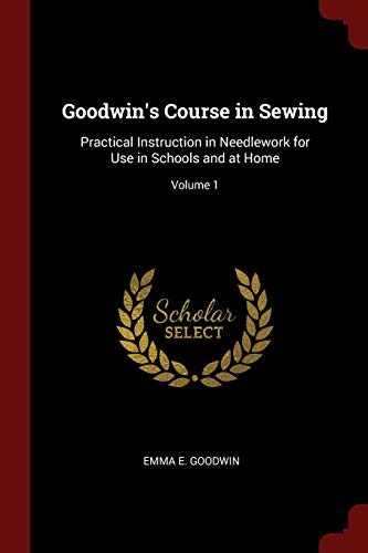 Goodwin s Course in Sewing: Practical Instruction: Emma E Goodwin