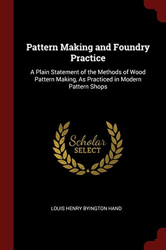 Pattern Making and Foundry Practice: A Plain: Hand, Louis Henry