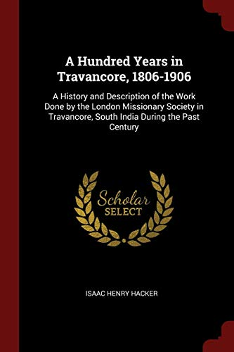 A Hundred Years in Travancore, 1806-1906: A: Hacker, Isaac Henry