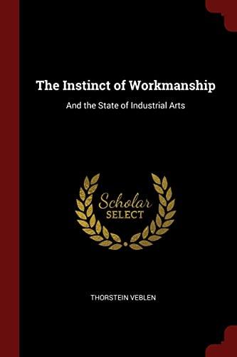 The Instinct of Workmanship: And the State: Veblen, Thorstein