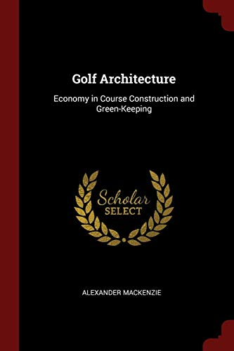 Golf Architecture: Economy in Course Construction and: Alexander Mackenzie
