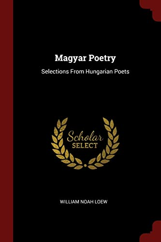 Magyar Poetry: Selections from Hungarian Poets: Loew, William Noah