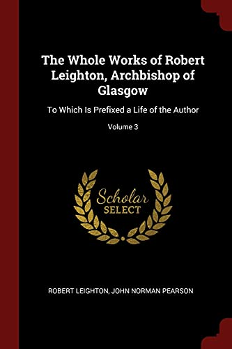 The Whole Works of Robert Leighton, Archbishop: Dr Robert Leighton,