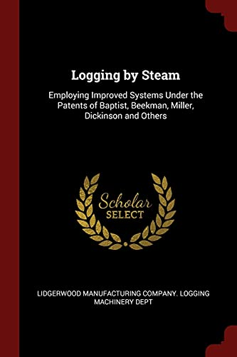 Logging by Steam: Employing Improved Systems Under: Lidgerwood Manufacturing Company.
