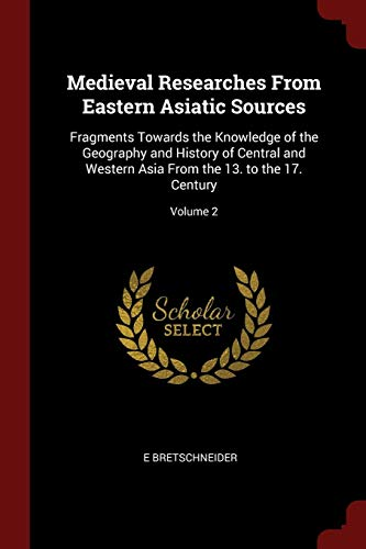 Medieval Researches from Eastern Asiatic Sources: Fragments: Bretschneider, E.