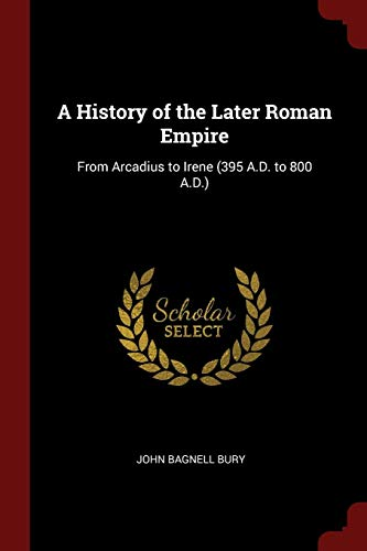 A History of the Later Roman Empire: Bury, John Bagnell