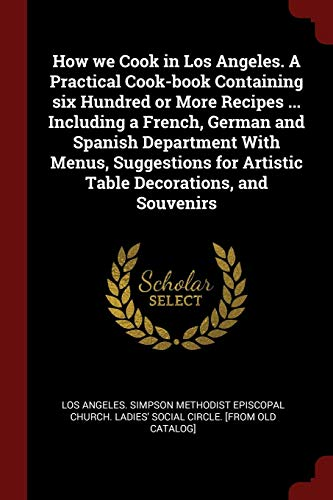 9781375799836: How we Cook in Los Angeles. A Practical Cook-book Containing six Hundred or More Recipes ... Including a French, German and Spanish Department With ... for Artistic Table Decorations, and Souvenirs