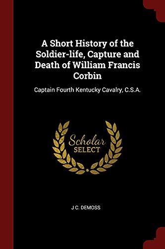9781375857000: A Short History of the Soldier-life, Capture and Death of William Francis Corbin: Captain Fourth Kentucky Cavalry, C.S.A.