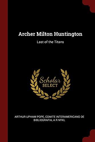 Archer Milton Huntington: Last of the Titans: Pope, Arthur Upham;