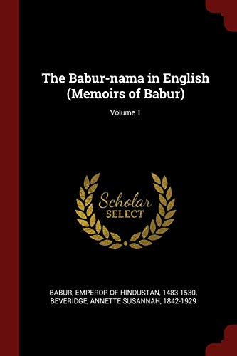 The Babur-nama in English (Memoirs of Babur); Volume 1: Annette Susannah Beveridge