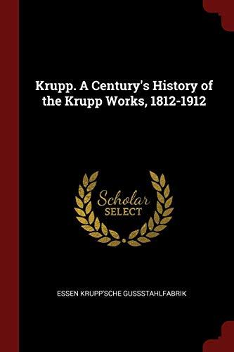 Krupp. A Centurys History of the Krupp: Essen Krupp'sche Gussstahlfabrik