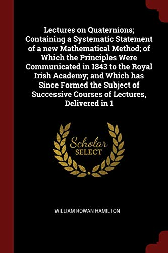 9781375891899: Lectures on Quaternions; Containing a Systematic Statement of a new Mathematical Method; of Which the Principles Were Communicated in 1843 to the ... Courses of Lectures, Delivered in 1