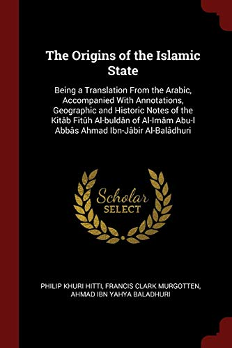 The Origins of the Islamic State: Being: Philip Khuri Hitti