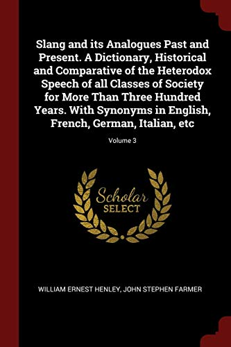 9781375924320: Slang and its Analogues Past and Present. A Dictionary, Historical and Comparative of the Heterodox Speech of all Classes of Society for More Than ... French, German, Italian, etc; Volume 3