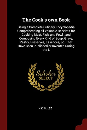 The Cook's own Book: Being a Complete Culinary Encyclopedia Comprehending all Valuable Receipts...