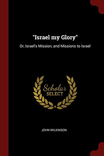 Israel My Glory: Or, Israelandapos;s Mission, and: Wilkinson, John