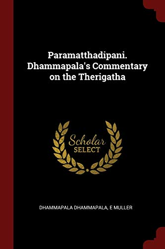 Paramatthadipani. Dhammapalaandapos;s Commentary on the Therigatha: Dhammapala, Dhammapala