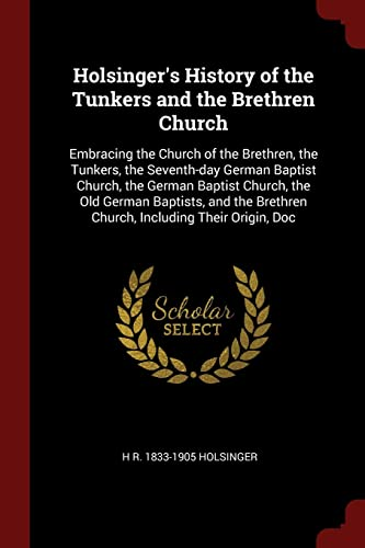 9781376017946: Holsinger's History of the Tunkers and the Brethren Church: Embracing the Church of the Brethren, the Tunkers, the Seventh-day German Baptist Church, ... Brethren Church, Including Their Origin, Doc