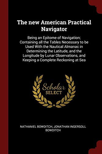 9781376021929: The new American Practical Navigator: Being an Epitome of Navigation; Containing all the Tables Necessary to be Used With the Nautical Almanac in ... and Keeping a Complete Reckoning at Sea
