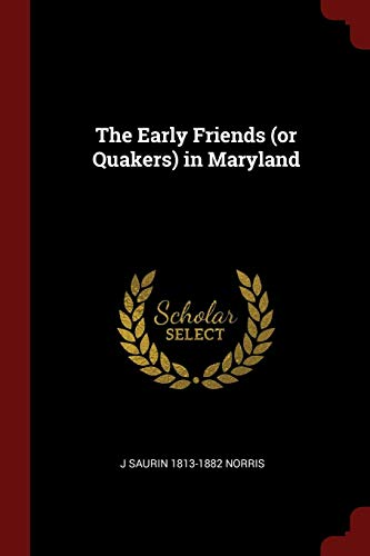 The Early Friends (or Quakers) in Maryland: J Saurin 1813-1882 Norris