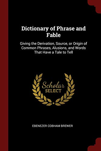 9781376053937: Dictionary of Phrase and Fable: Giving the Derivation, Source, or Origin of Common Phrases, Alusions, and Words That Have a Tale to Tell