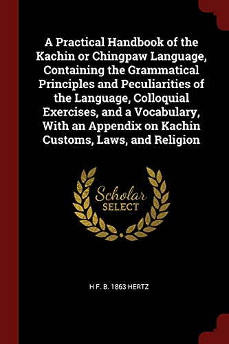 9781376061642: A Practical Handbook of the Kachin or Chingpaw Language, Containing the Grammatical Principles and Peculiarities of the Language, Colloquial ... on Kachin Customs, Laws, and Religion