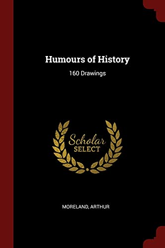 Humours of History: 160 Drawings: Moreland, Arthur