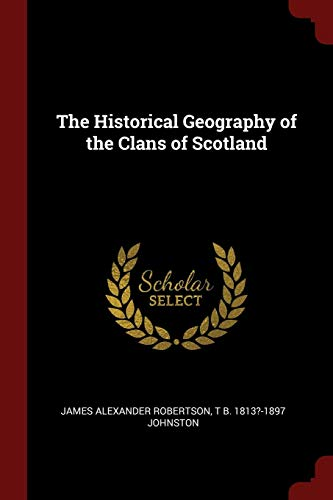The Historical Geography of the Clans of: Robertson, James Alexander