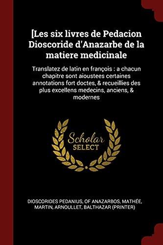 9781376093292: [Les Six Livres de Pedacion Dioscoride D'Anazarbe de la Matiere Medicinale: Translatez de Latin En Francois: A Chacun Chapitre Sont Aioustees Certaine