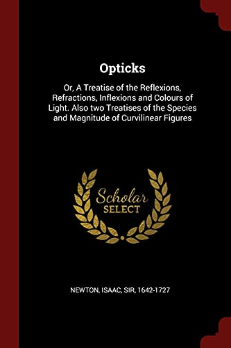 9781376120868: Opticks: Or, A Treatise of the Reflexions, Refractions, Inflexions and Colours of Light. Also two Treatises of the Species and Magnitude of Curvilinear Figures