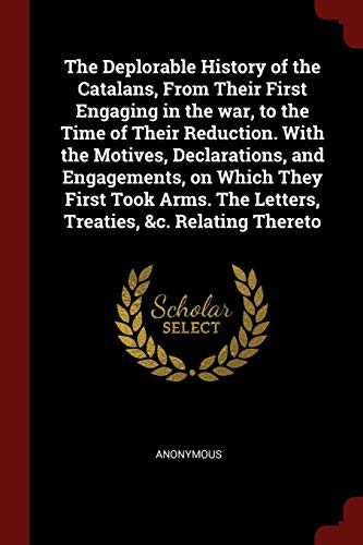 9781376149289: The Deplorable History of the Catalans, From Their First Engaging in the war, to the Time of Their Reduction. With the Motives, Declarations, and ... The Letters, Treaties, &c. Relating Thereto