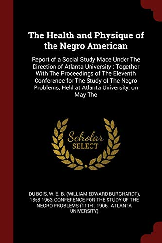 9781376152517: The Health and Physique of the Negro American: Report of a Social Study Made Under The Direction of Atlanta University : Together With The Proceedings ... Held at Atlanta University, on May The