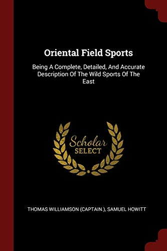 Oriental Field Sports: Being a Complete, Detailed,: Thomas Williamson (Captain