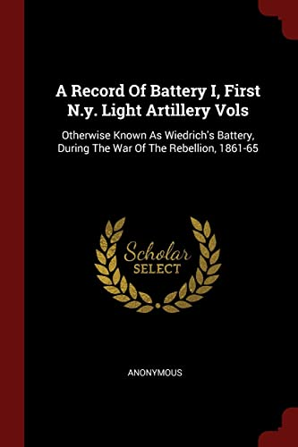 9781376170740: A Record Of Battery I, First N.y. Light Artillery Vols: Otherwise Known As Wiedrich's Battery, During The War Of The Rebellion, 1861-65