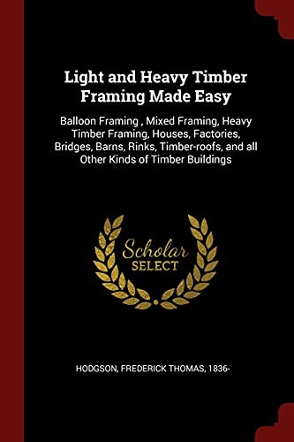 9781376172874: Light and Heavy Timber Framing Made Easy: Balloon Framing , Mixed Framing, Heavy Timber Framing, Houses, Factories, Bridges, Barns, Rinks, Timber-roofs, and all Other Kinds of Timber Buildings