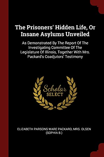 9781376173116: The Prisoners' Hidden Life, Or Insane Asylums Unveiled: As Demonstrated By The Report Of The Investigating Committee Of The Legislature Of Illinois, Together With Mrs. Packard's Coadjutors' Testimony