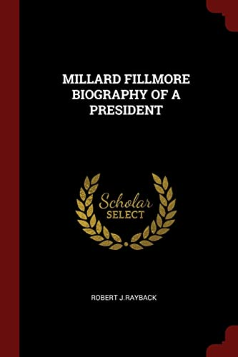 Millard Fillmore Biography of a President: J. Rayback, Robert
