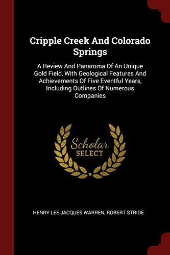 9781376204407: Cripple Creek And Colorado Springs: A Review And Panaroma Of An Unique Gold Field, With Geological Features And Achievements Of Five Eventful Years, Including Outlines Of Numerous Companies