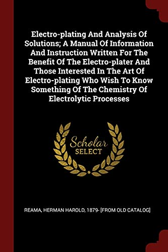9781376218251: Electro-plating And Analysis Of Solutions; A Manual Of Information And Instruction Written For The Benefit Of The Electro-plater And Those Interested ... Of The Chemistry Of Electrolytic Processes