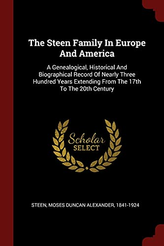 9781376235043: The Steen Family In Europe And America: A Genealogical, Historical And Biographical Record Of Nearly Three Hundred Years Extending From The 17th To The 20th Century