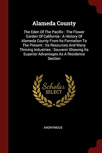 9781376236200: Alameda County: The Eden Of The Pacific : The Flower Garden Of California : A History Of Alameda County From Its Formation To The Present : Its ... Superior Advantages As A Residence Section