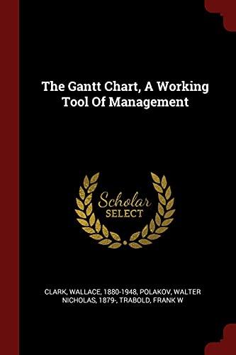 The Gantt Chart, a Working Tool of: Clark Wallace 1880-1948